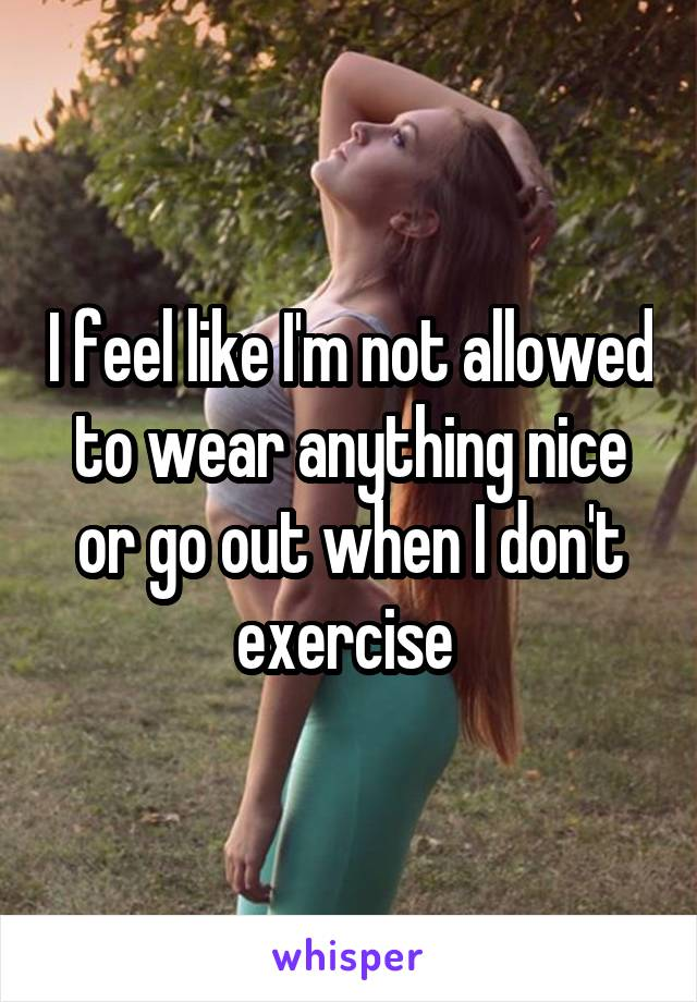 I feel like I'm not allowed to wear anything nice or go out when I don't exercise