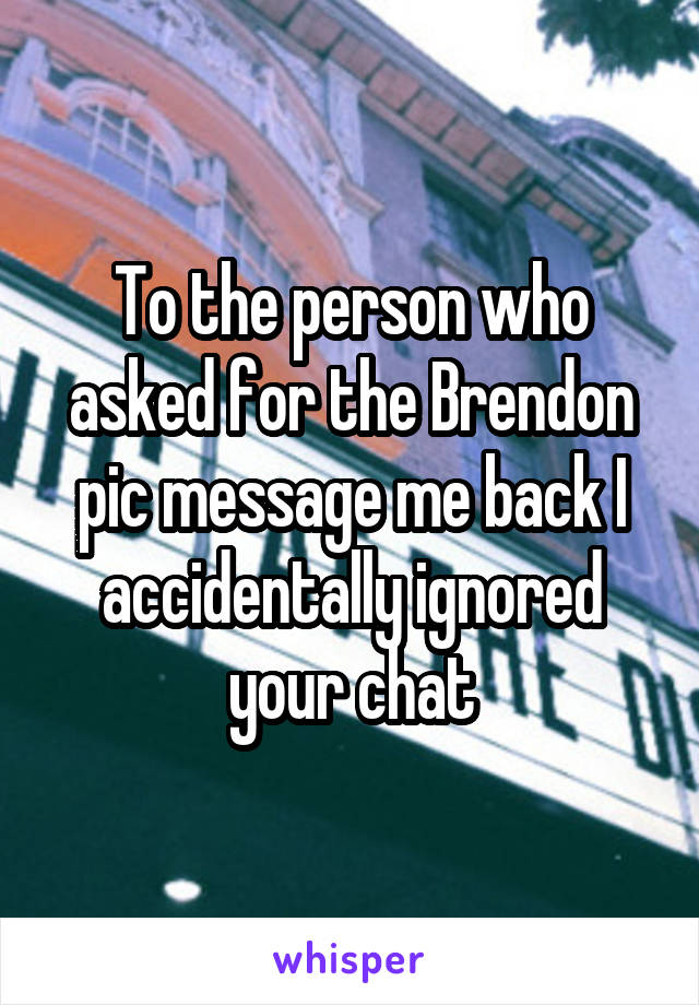 To the person who asked for the Brendon pic message me back I accidentally ignored your chat