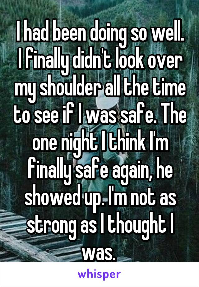 I had been doing so well. I finally didn't look over my shoulder all the time to see if I was safe. The one night I think I'm finally safe again, he showed up. I'm not as strong as I thought I was.