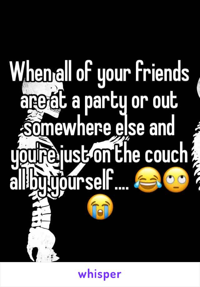 When all of your friends are at a party or out somewhere else and you're just on the couch all by yourself.... 😂🙄😭