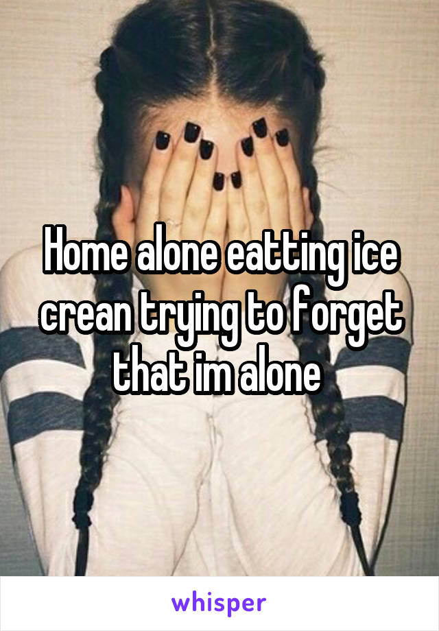 Home alone eatting ice crean trying to forget that im alone