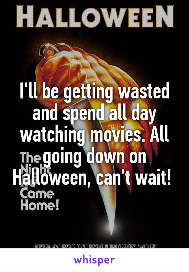 I'll be getting wasted and spend all day watching movies. All going down on Halloween, can't wait!