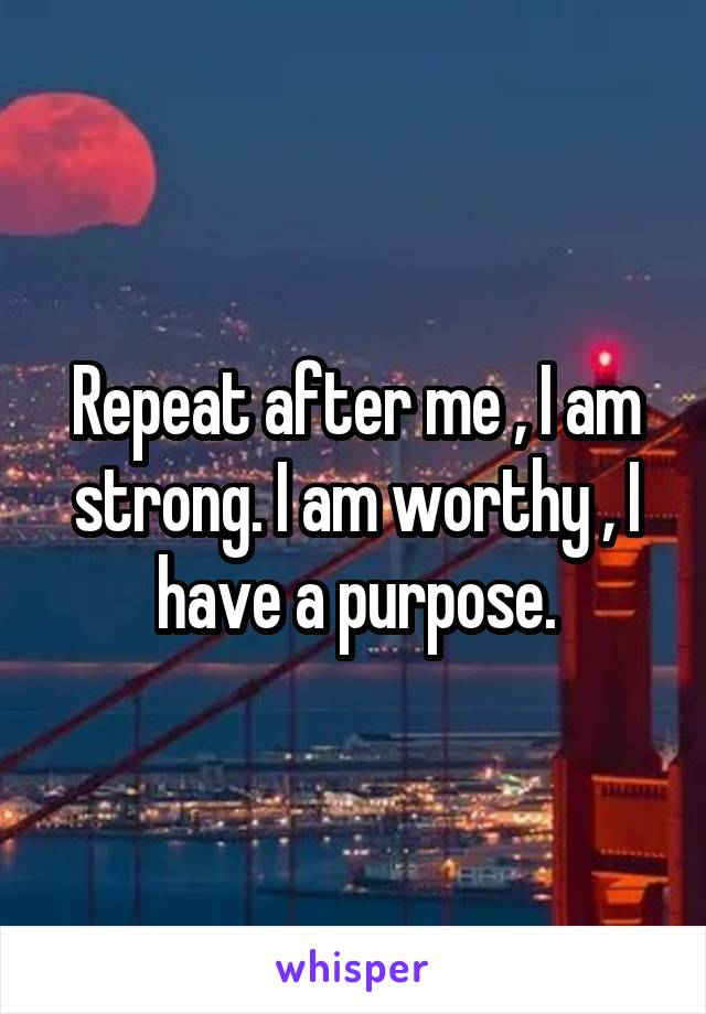 Repeat after me , I am strong. I am worthy , I have a purpose.