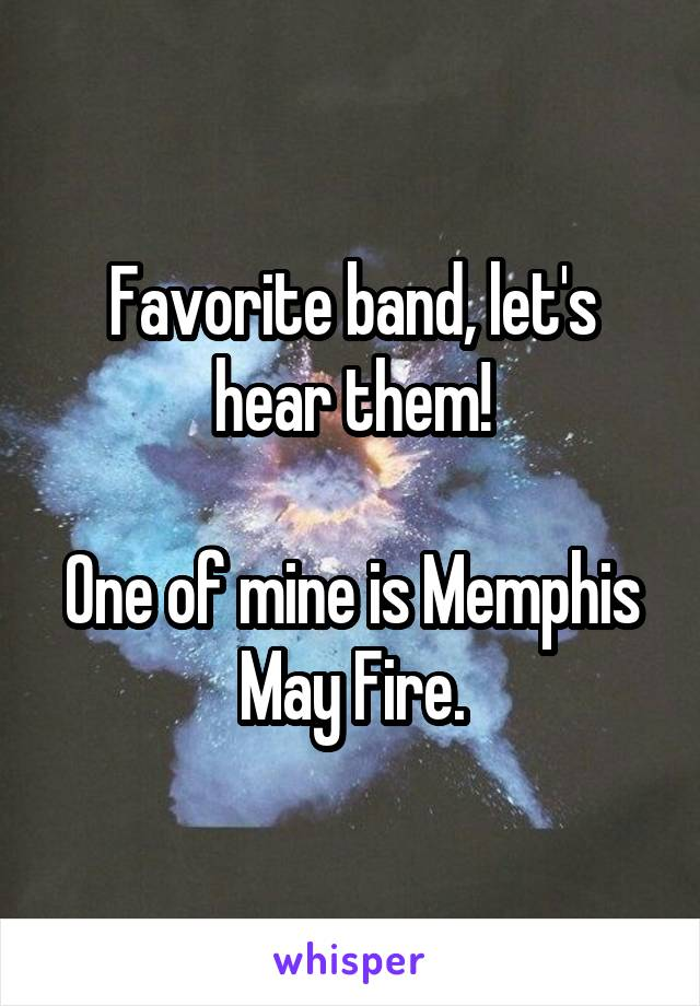 Favorite band, let's hear them!  One of mine is Memphis May Fire.