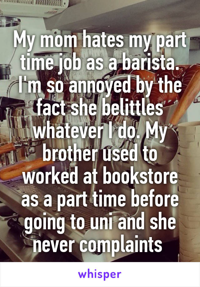 My mom hates my part time job as a barista. I'm so annoyed by the fact she belittles whatever I do. My brother used to worked at bookstore as a part time before going to uni and she never complaints