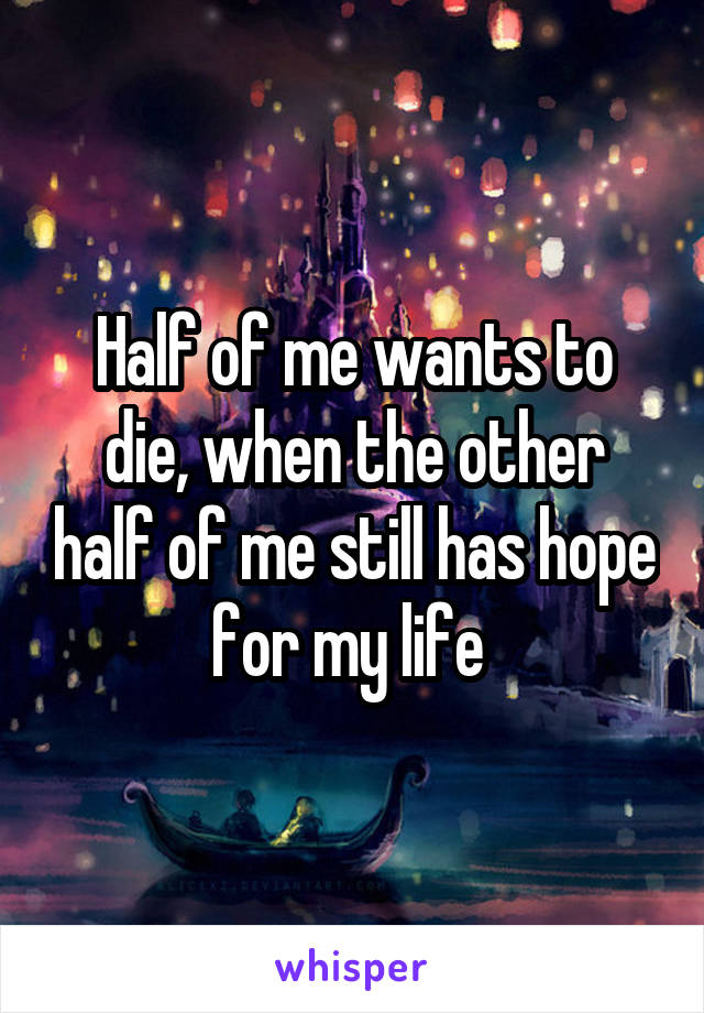 Half of me wants to die, when the other half of me still has hope for my life