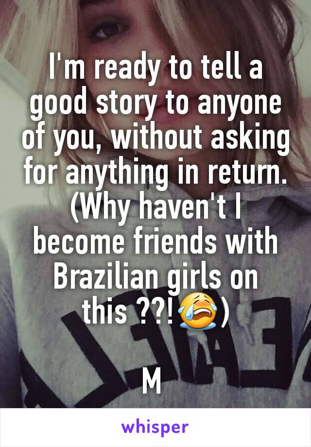 I'm ready to tell a good story to anyone of you, without asking for anything in return. (Why haven't I become friends with Brazilian girls on this ??!😭)  M