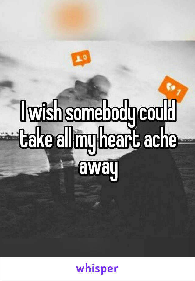 I wish somebody could take all my heart ache away