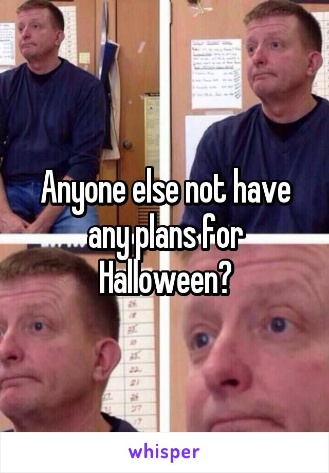 Anyone else not have any plans for Halloween?