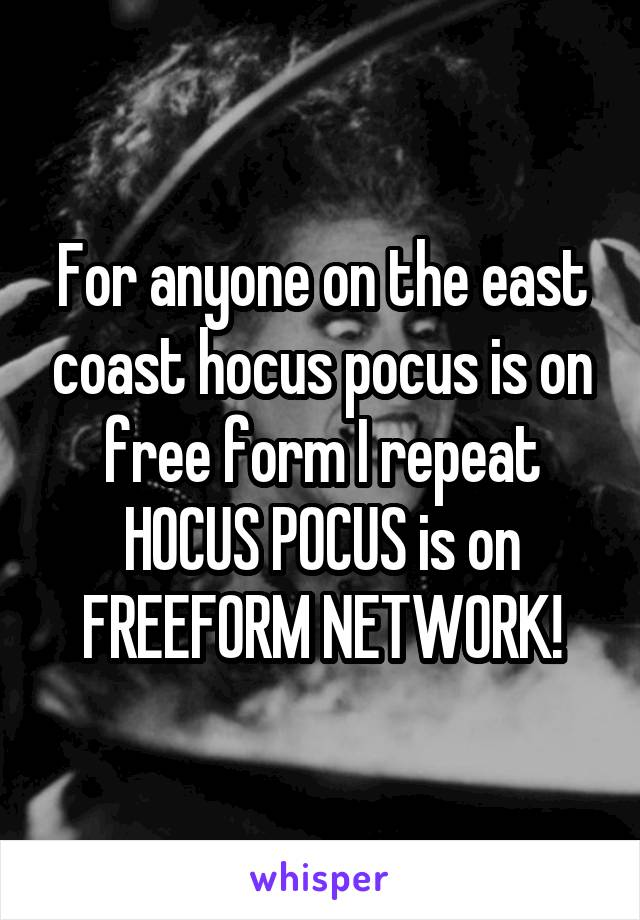 For anyone on the east coast hocus pocus is on free form I repeat HOCUS POCUS is on FREEFORM NETWORK!