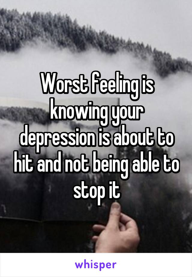 Worst feeling is knowing your depression is about to hit and not being able to stop it