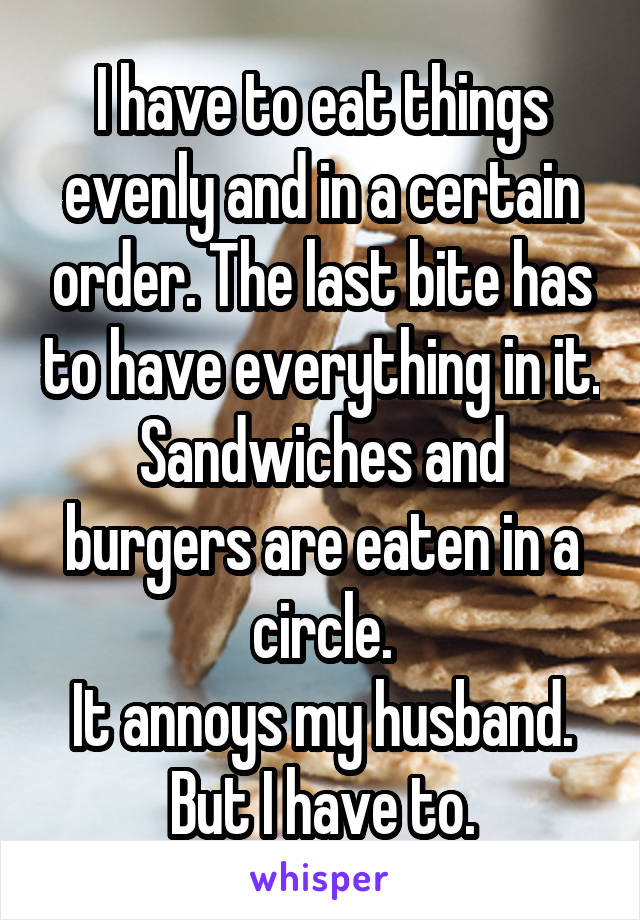 I have to eat things evenly and in a certain order. The last bite has to have everything in it. Sandwiches and burgers are eaten in a circle. It annoys my husband. But I have to.