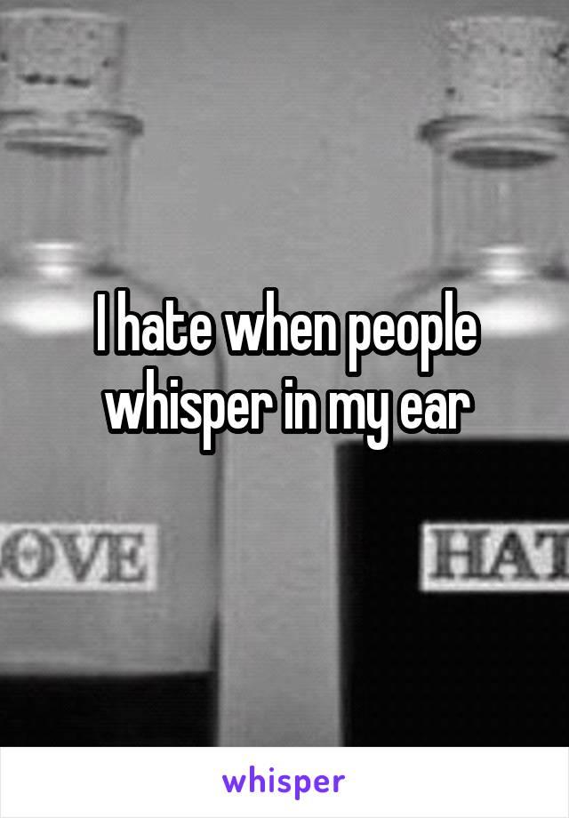 I hate when people whisper in my ear