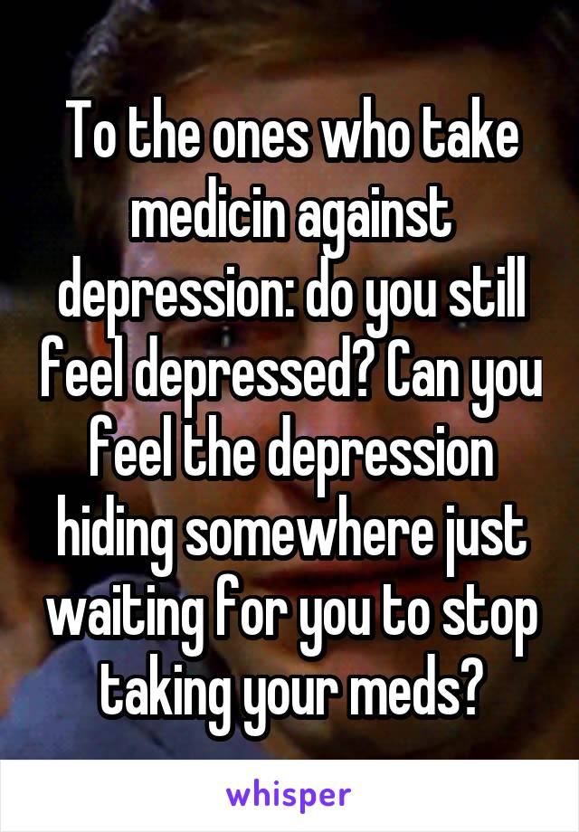 To the ones who take medicin against depression: do you still feel depressed? Can you feel the depression hiding somewhere just waiting for you to stop taking your meds?