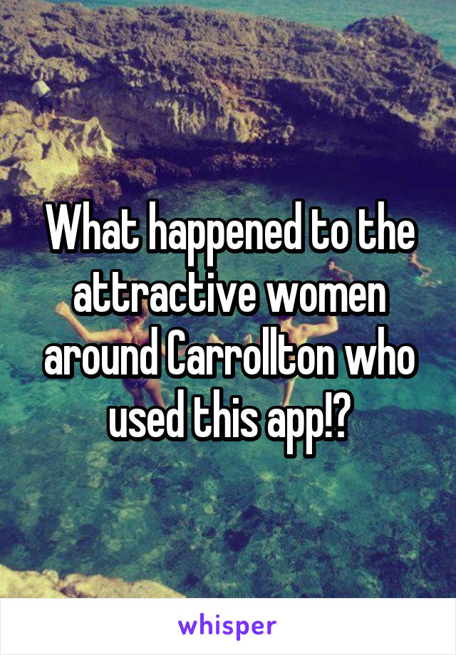 What happened to the attractive women around Carrollton who used this app!?