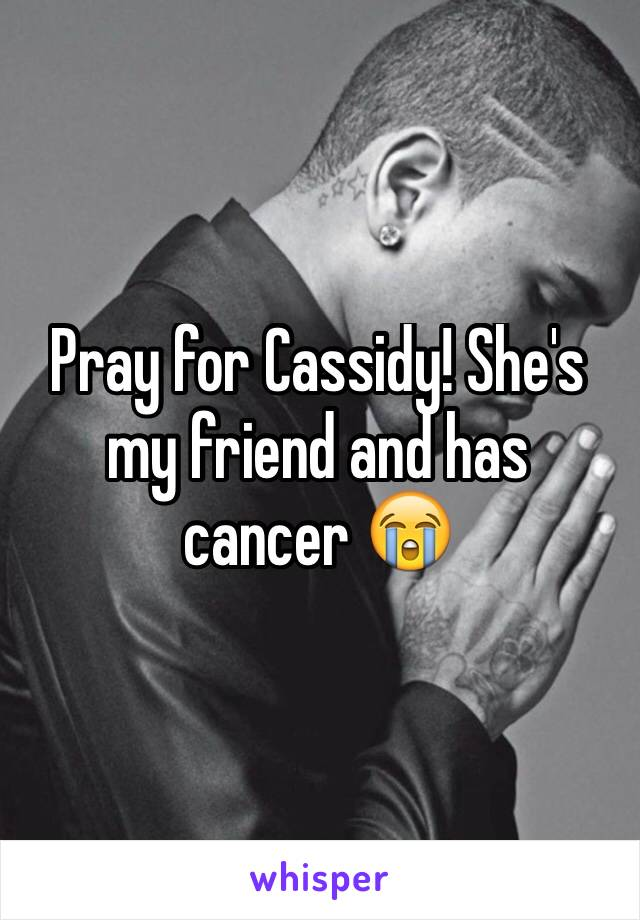Pray for Cassidy! She's my friend and has cancer 😭