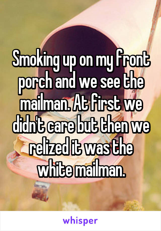 Smoking up on my front porch and we see the mailman. At first we didn't care but then we relized it was the white mailman.