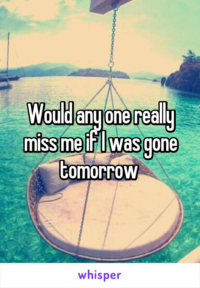 Would any one really miss me if I was gone tomorrow