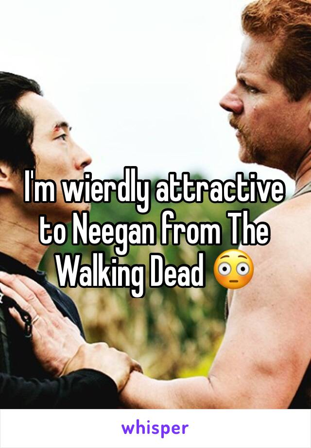 I'm wierdly attractive to Neegan from The Walking Dead 😳