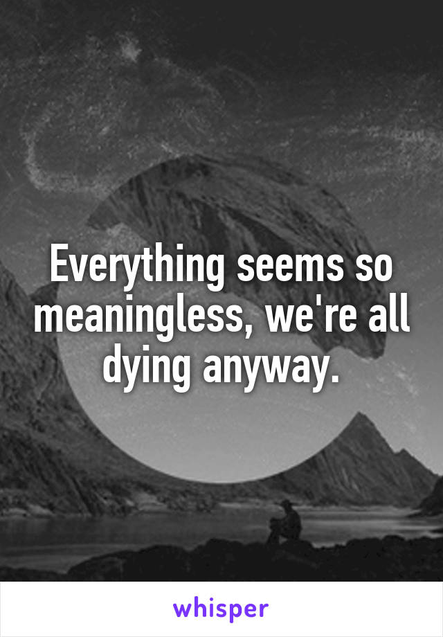 Everything seems so meaningless, we're all dying anyway.