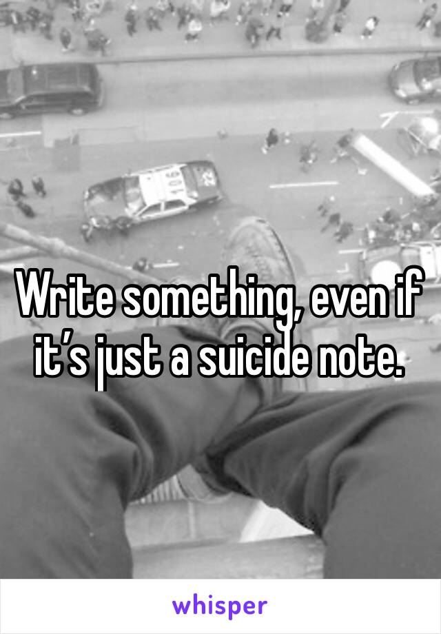 Write something, even if it's just a suicide note.