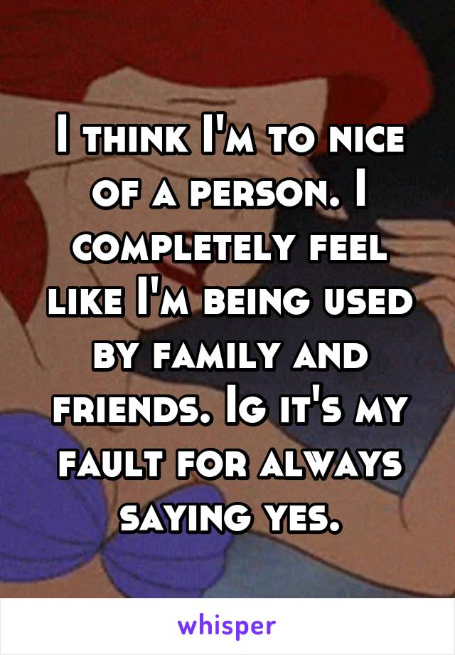 I think I'm to nice of a person. I completely feel like I'm being used by family and friends. Ig it's my fault for always saying yes.