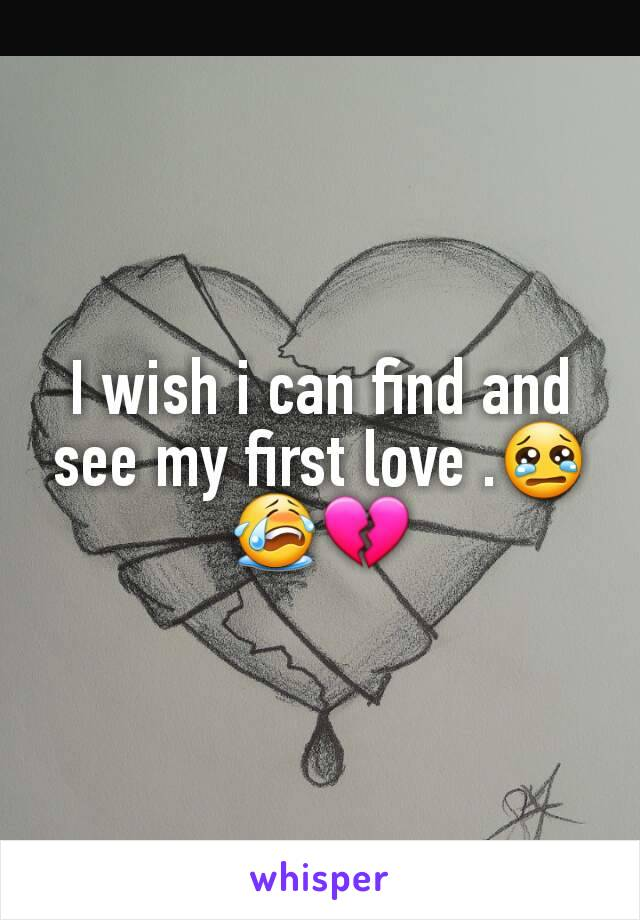 I wish i can find and see my first love .😢😭💔