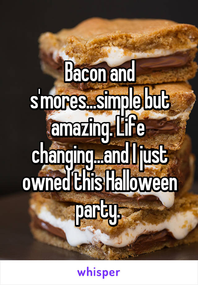 Bacon and s'mores...simple but amazing. Life  changing...and I just owned this Halloween party.
