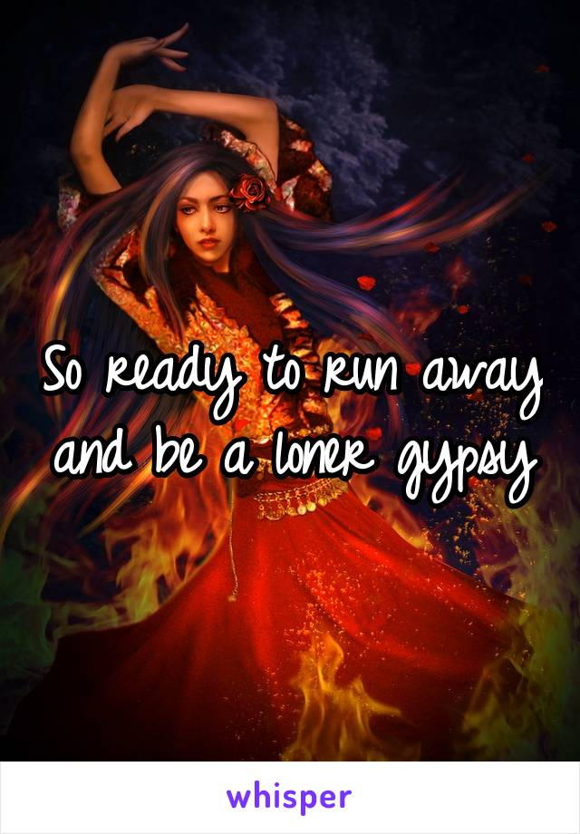 So ready to run away and be a loner gypsy