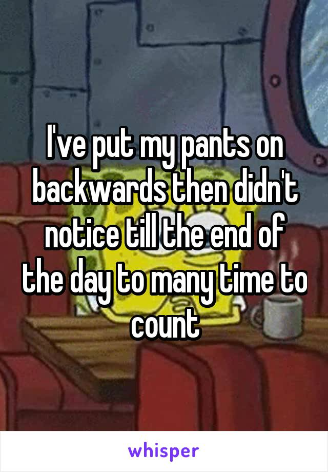I've put my pants on backwards then didn't notice till the end of the day to many time to count