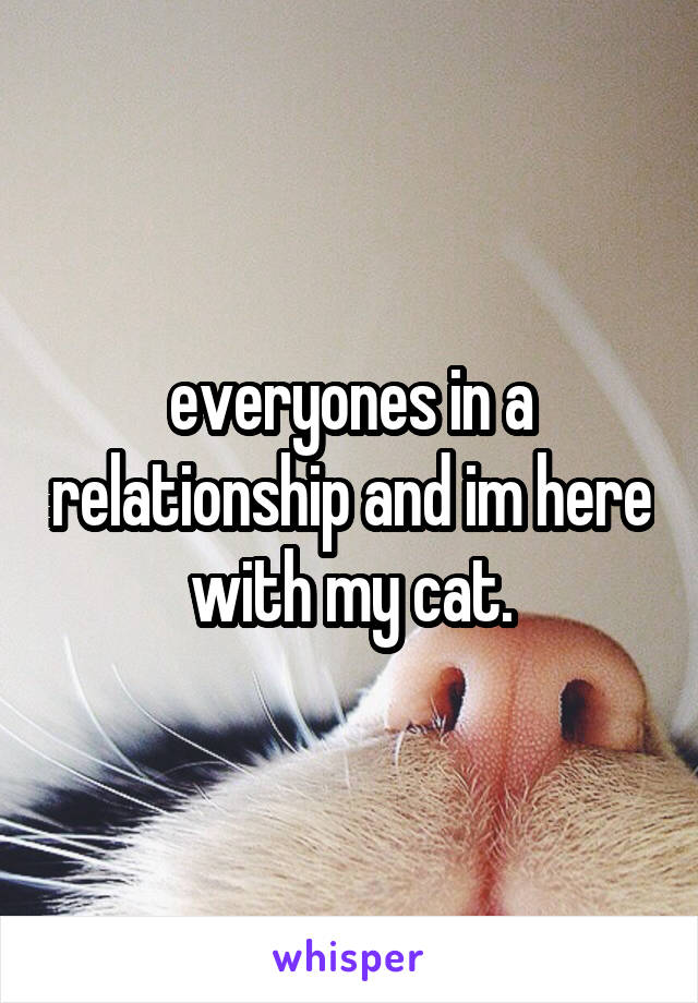 everyones in a relationship and im here with my cat.