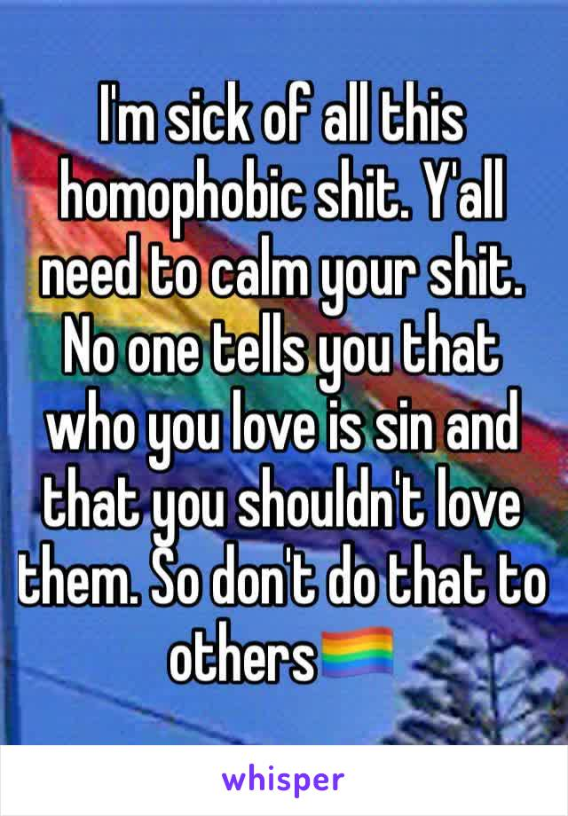 I'm sick of all this homophobic shit. Y'all need to calm your shit. No one tells you that who you love is sin and that you shouldn't love them. So don't do that to others🏳️🌈