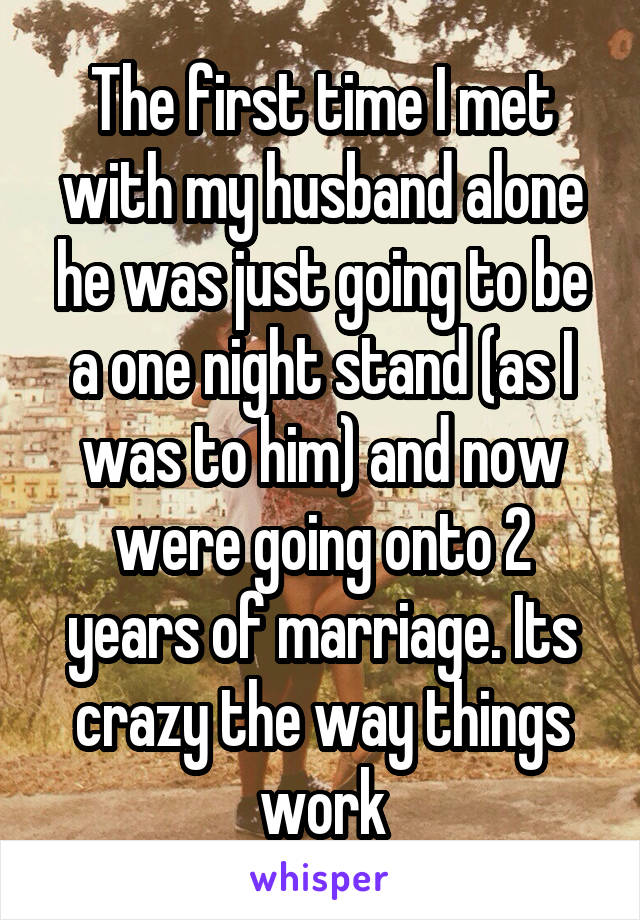 The first time I met with my husband alone he was just going to be a one night stand (as I was to him) and now were going onto 2 years of marriage. Its crazy the way things work
