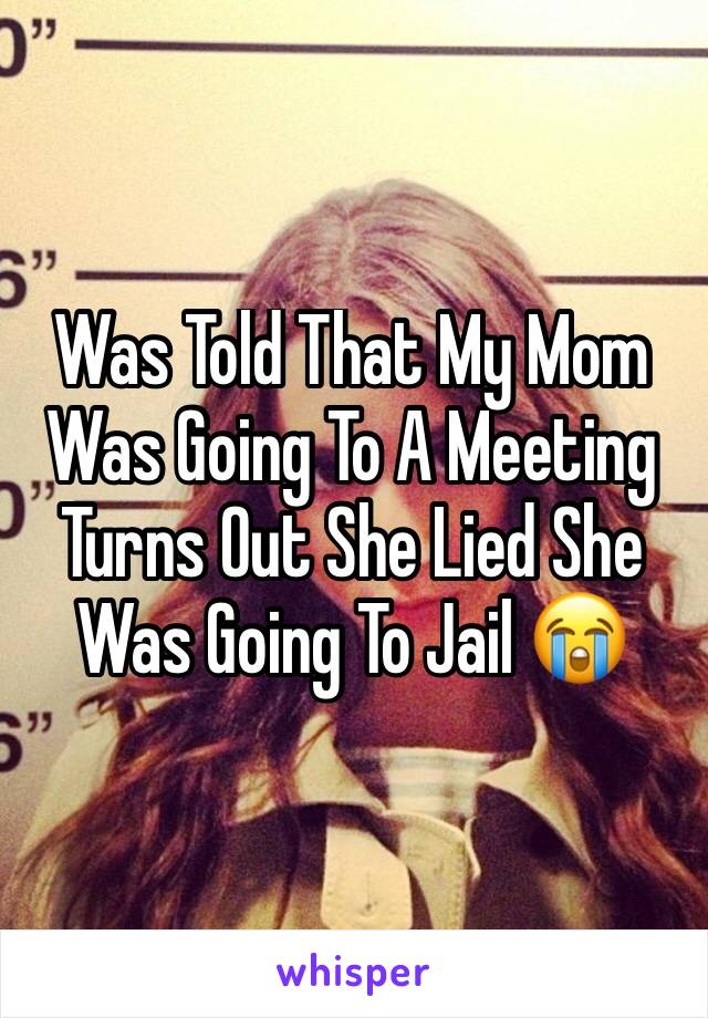 Was Told That My Mom Was Going To A Meeting Turns Out She Lied She Was Going To Jail 😭