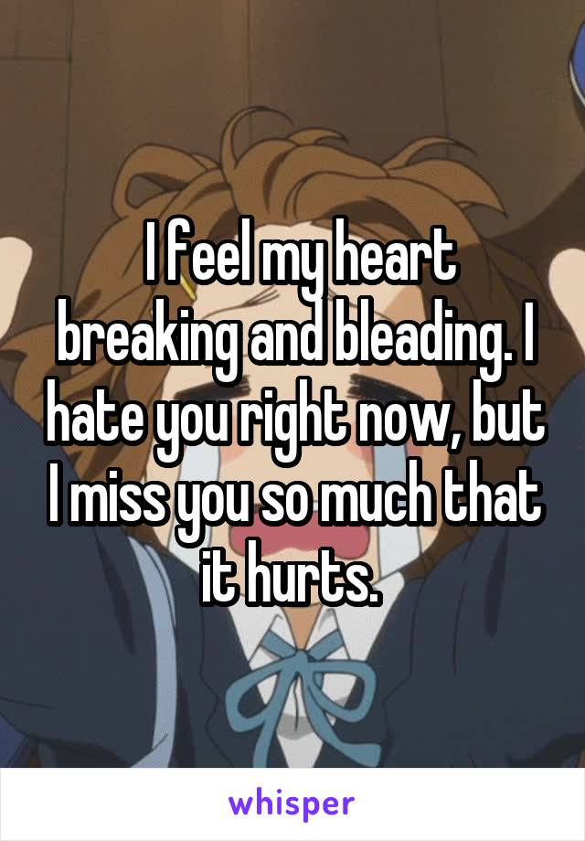 I feel my heart breaking and bleading. I hate you right now, but I miss you so much that it hurts.