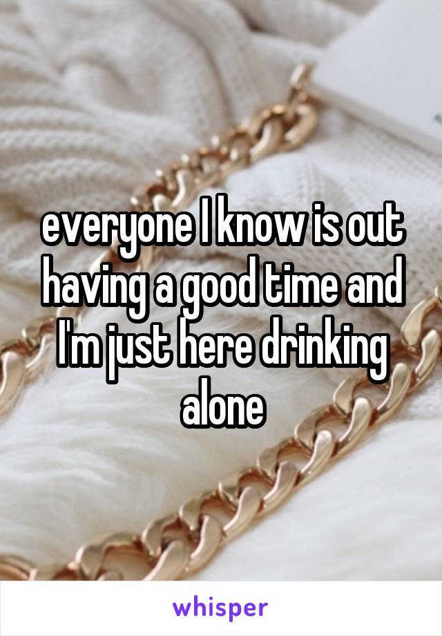 everyone I know is out having a good time and I'm just here drinking alone