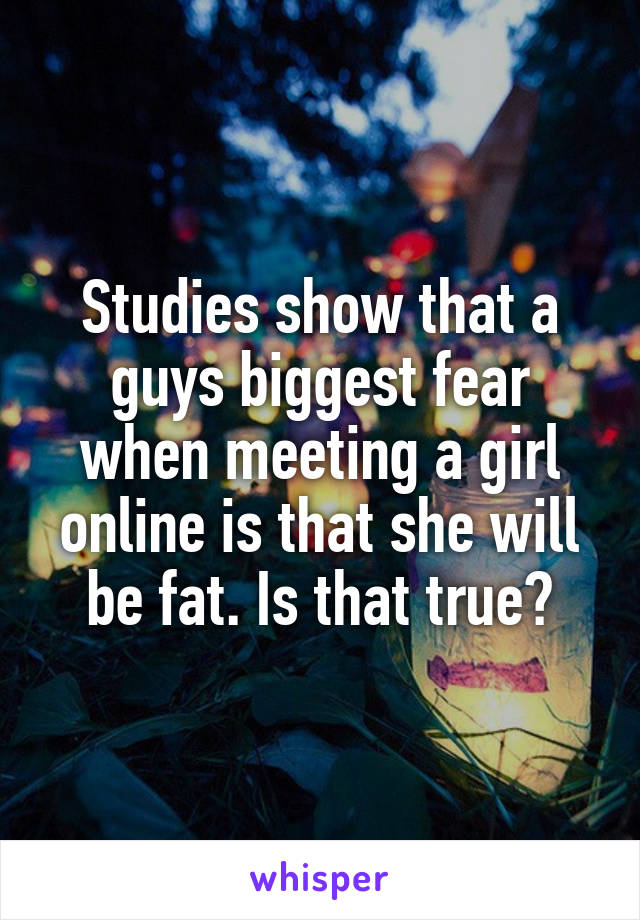Studies show that a guys biggest fear when meeting a girl online is that she will be fat. Is that true?