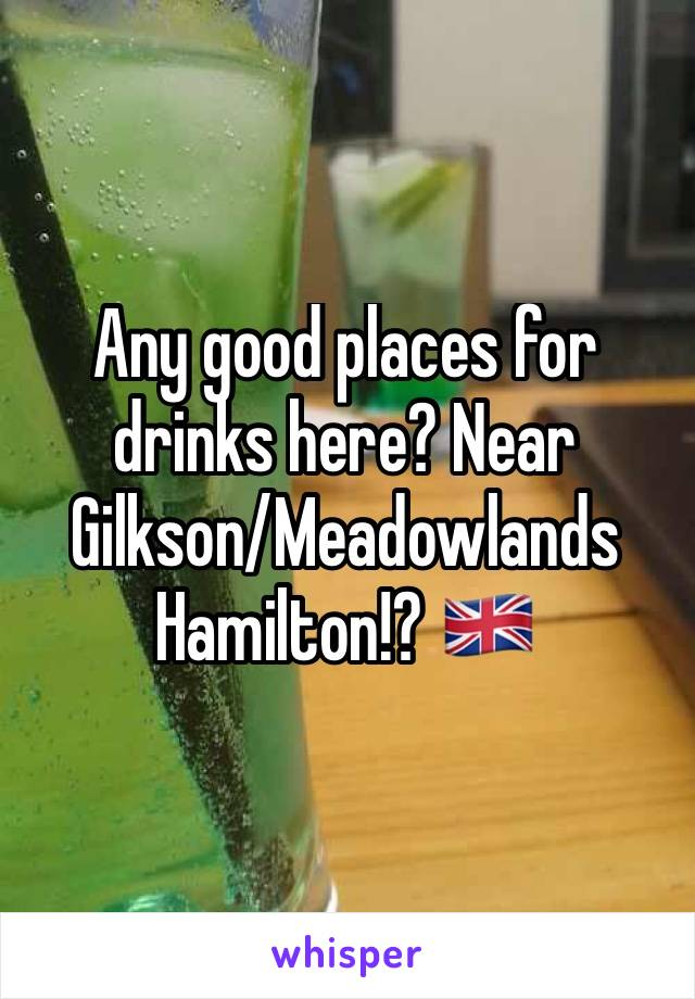 Any good places for drinks here? Near Gilkson/Meadowlands Hamilton!? 🇬🇧