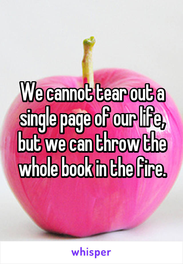 We cannot tear out a single page of our life, but we can throw the whole book in the fire.
