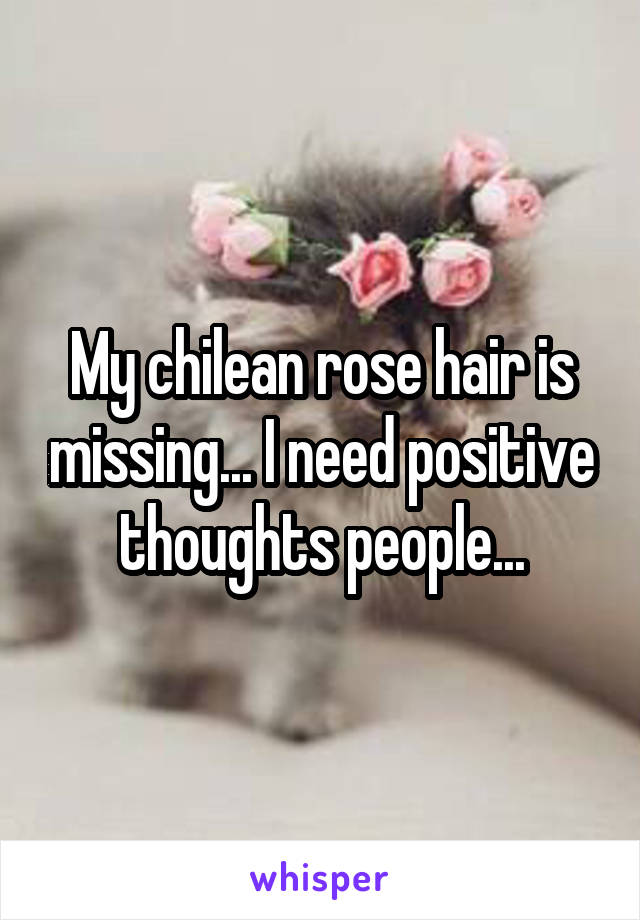 My chilean rose hair is missing... I need positive thoughts people...