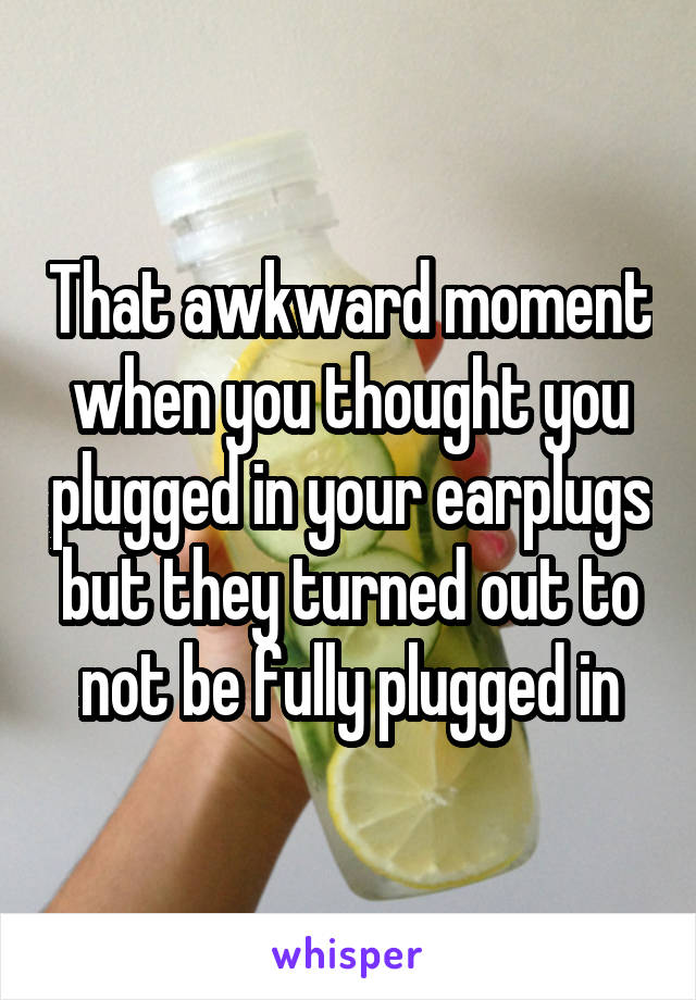 That awkward moment when you thought you plugged in your earplugs but they turned out to not be fully plugged in