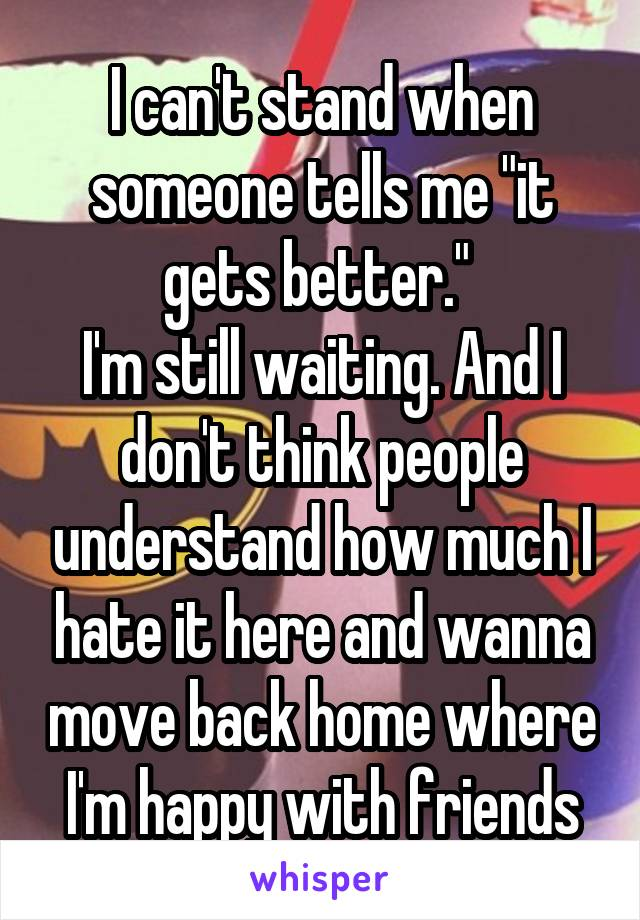 "I can't stand when someone tells me ""it gets better.""  I'm still waiting. And I don't think people understand how much I hate it here and wanna move back home where I'm happy with friends"