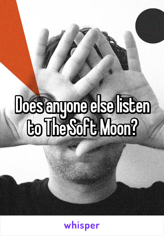 Does anyone else listen to The Soft Moon?