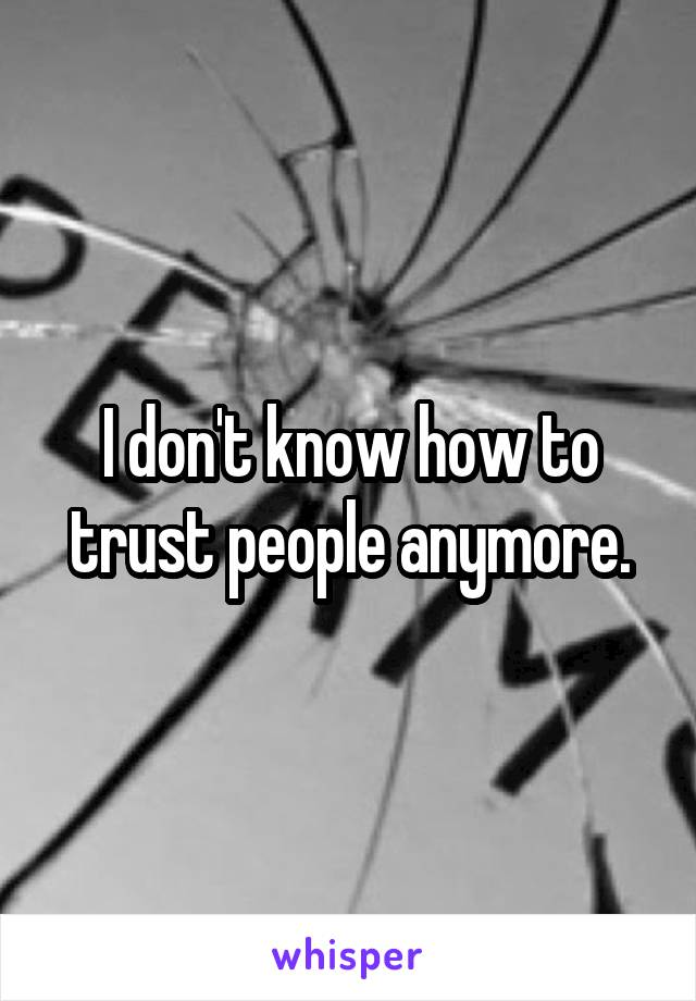 I don't know how to trust people anymore.