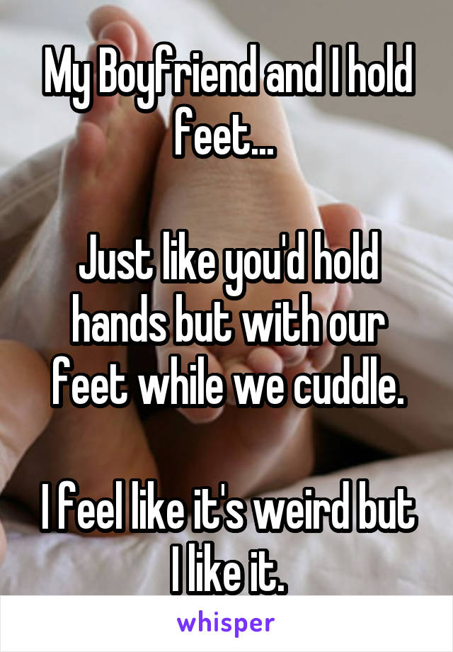 My Boyfriend and I hold feet...   Just like you'd hold hands but with our feet while we cuddle.  I feel like it's weird but I like it.