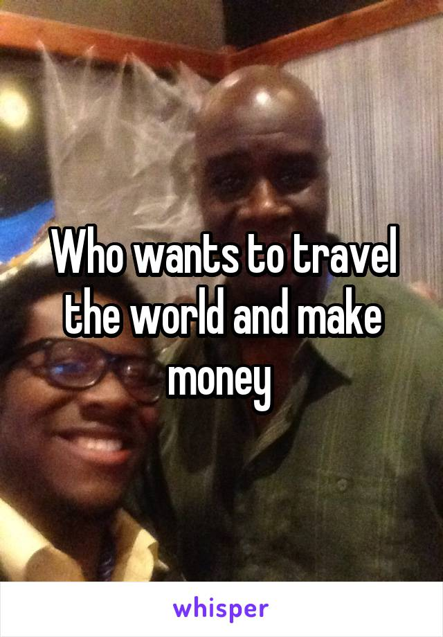 Who wants to travel the world and make money