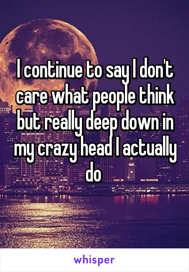 I continue to say I don't care what people think but really deep down in my crazy head I actually do