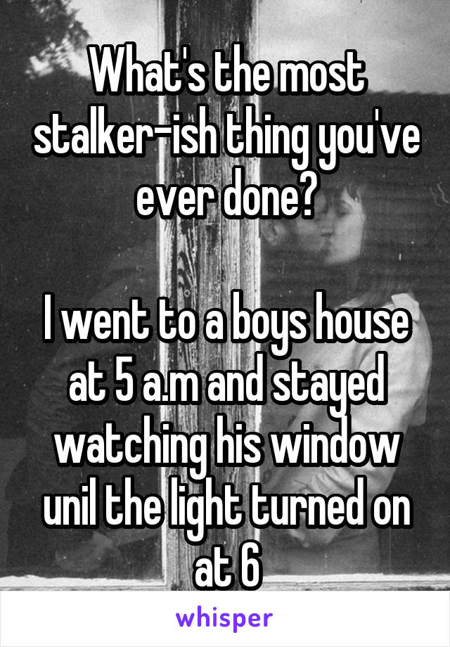 What's the most stalker-ish thing you've ever done?  I went to a boys house at 5 a.m and stayed watching his window unil the light turned on at 6