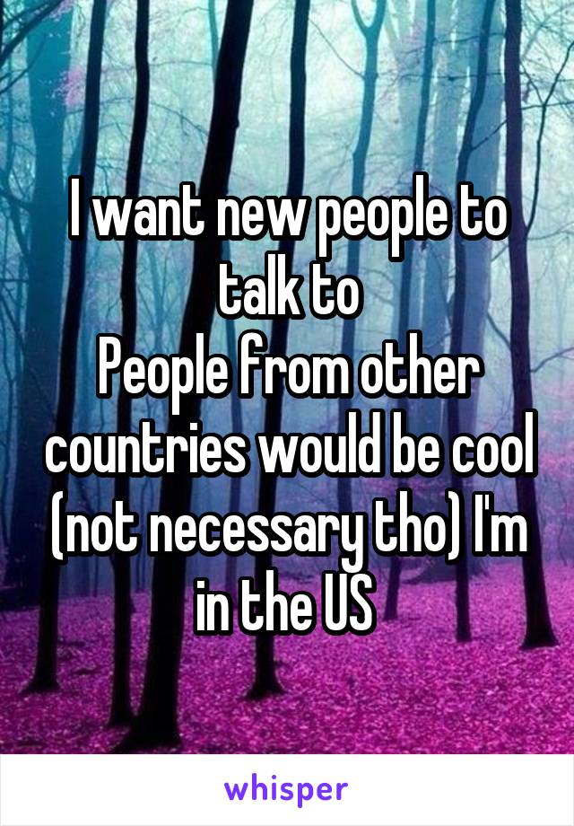 I want new people to talk to People from other countries would be cool (not necessary tho) I'm in the US