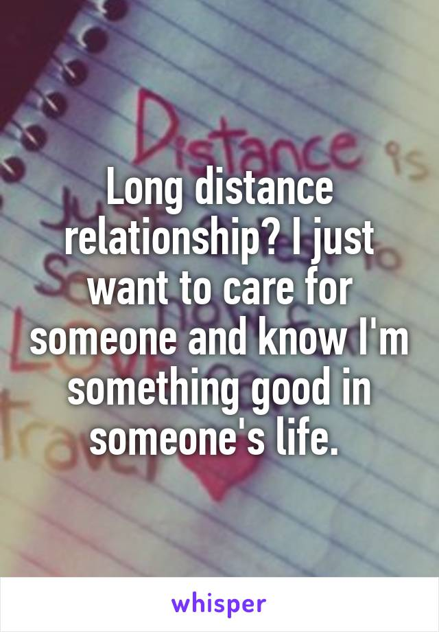 Long distance relationship? I just want to care for someone and know I'm something good in someone's life.